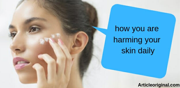 how you are harming your skin daily