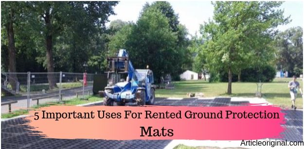 5 Important Uses For Rented Ground Protection Mats